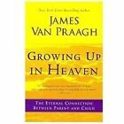 Growing up in Heaven : The Eternal Connection Between Parent and Child by James Van Praagh (2012, Paperback)
