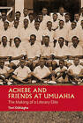 Achebe and Friends at Umuahia: The Making of a Literary Elite by Terri Ochiagha (Hardback, 2015)