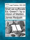 Shall We Suffocate Ed. Green? / By a Citizen of Malden. by James Redpath (Paperback / softback, 2010)