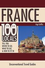 France: 100 Locals Tell You Where to Go, What to Eat, and How to Fit In by...