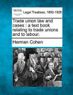Trade Union Law and Cases: A Text Book Relating to Trade Unions and to Labour. by Herman Cohen (Paperback / softback, 2010)