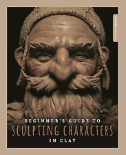 Beginner's Guide to Sculpting Characters in Clay (2017, Paperback)