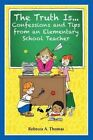 The Truth Is...Confessions and Tips from an Elementary School Teacher by Rebecca a Thomas (Paperback / softback, 2013)