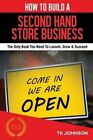 How to Build a Second Hand Store Business (Special Edition): The Only Book You Need to Launch, Grow & Succeed by T K Johnson (Paperback / softback, 2016)