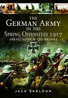 The German Army in the Spring Offensives 1917: Arras, Aisne and Champagne by Jack Sheldon (Hardback, 2015)
