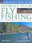 Improve Your Fly Fishing: Learn the Underwater Secrets of Fish Behaviour and Habitats by John Bailey (Hardback, 2003)