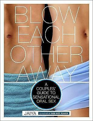 Blow Each Other Away: A Couples' Guide to Sensational Oral Sex by Jaiya...