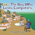 Luc: The Boy Who Loves Computers by L Philippe Rodriguez (Paperback / softback, 2015)