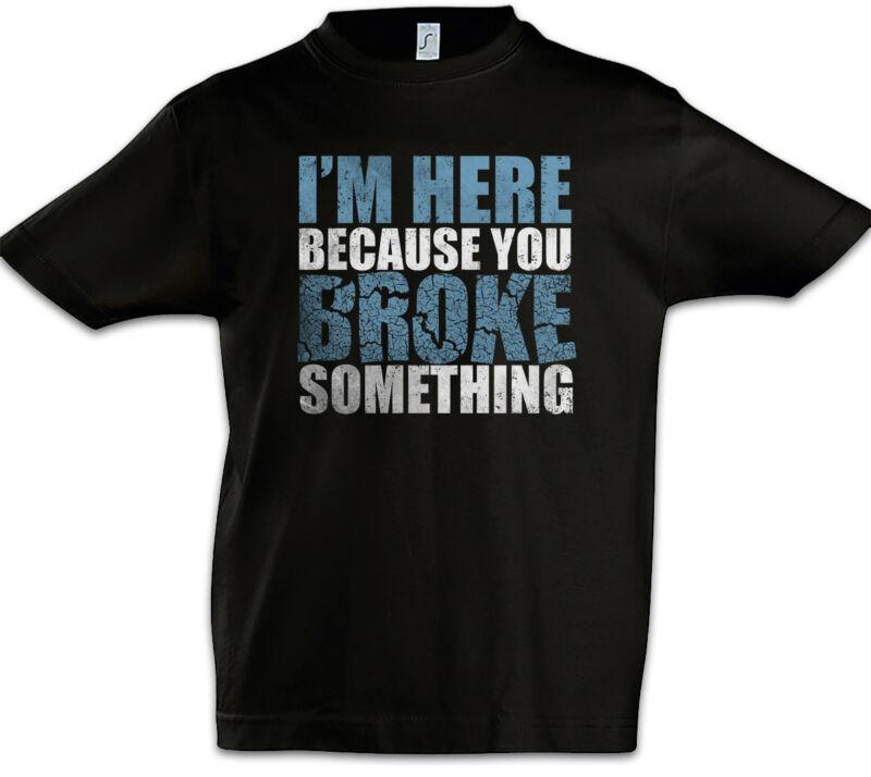 I'm Here Because You Broke Something Boys T-shirt Admin Fun Geek Nerd Backup It