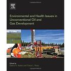 Environmental and Health Issues in Unconventional Oil and Gas Development by Elsevier Science Publishing Co Inc (Paperback, 2015)