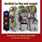 Arrete! Le Feu Est Rouge!: Traverser En Toute Securite by Veronica Brathwaite (Paperback / softback, 2013)