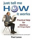 Just Tell Me How It Works: Practical Help for Adults on All-Things-Digital by Paul Lance (Paperback / softback, 2014)