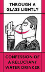 Through a Glass Lightly: Confession of a Reluctant Water Drinker by Various Authors (Paperback, 2016)
