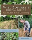 Will Bonsall's Essential Guide to Radical, Self-Reliant Gardening: Innovative Techniques for Growing Vegetables, Pulses, Grains, and Perennial Food Crops While Minimizing the Use of Fossil Fuels and Animal Inputs by Will Bonsall (Paperback, 2015)