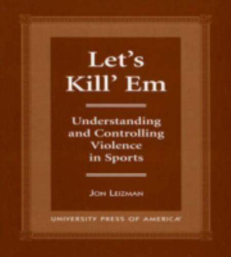 Let's Kill 'Em: Understanding and Controlling Violence in Sports, Leizman, Jon,