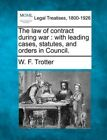 The Law of Contract During War: With Leading Cases, Statutes, and Orders in Council. by W F Trotter (Paperback / softback, 2010)