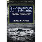 Submarine and Anti-Submarine: The Allied Under-Sea Conflict During the First World War by Henry Newbolt (Hardback, 2013)