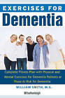 Exercise for Dementia: Complete Fitness Plan with Physical and Mental Exercises for Dementia Patients or Those at Risk for Dementia by William Smith (Paperback, 2010)
