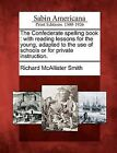 The Confederate Spelling Book: With Reading Lessons for the Young, Adapted to the Use of Schools or for Private Instruction. by Richard McAllister Smith (Paperback / softback, 2012)