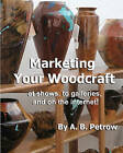 Marketing Your Woodcraft: At Shows, to Galleries, and on the Internet! by A B Petrow (Paperback / softback, 2005)