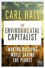 The Environmental Capitalists: Making Billions by Saving the Planet by Carl Hall (Hardback, 2014)