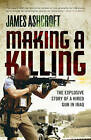 Making a Killing: The Explosive Story of a Hired Gun in Iraq by James Ashcroft (Paperback, 2007)