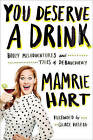You Deserve A Drink: Boozy Misadventures and Tales of Debauchery by Mamrie Hart (Paperback, 2015)