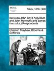 Between John Boyd Appellant, and John Horrocks and James Horrocks.} Respondents by Chester Mayhew Broome Griffithes (Paperback / softback, 2012)