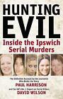 Hunting Evil: Inside the Ipswich Serial Murders by David Wilson, Paul Harrison (Paperback, 2008)