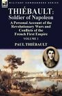 Thiebault: Soldier of Napoleon: Volume 1-A Personal Account of the Revolutionary Wars and Conflicts of the French First Empire by Paul Thiebault (Paperback / softback, 2014)
