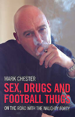 Sex, Drugs And Football Thugs: On the Road with the Naughty Forty, Chester, Mark