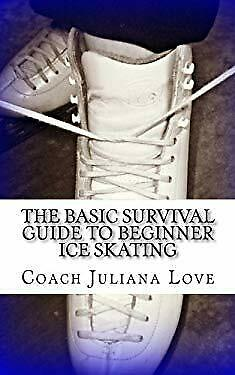 The Basic Survival Guide to Beginner Ice Skating by Love, Coach Juliana