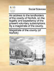 An Address to the Landholders of the County of Norfolk, on the Legality and Expediency of the Present Voluntary Subscriptions. by a Magistrate of the County. by Magistrate of the County (of Norfolk) (Paperback / softback, 2010)