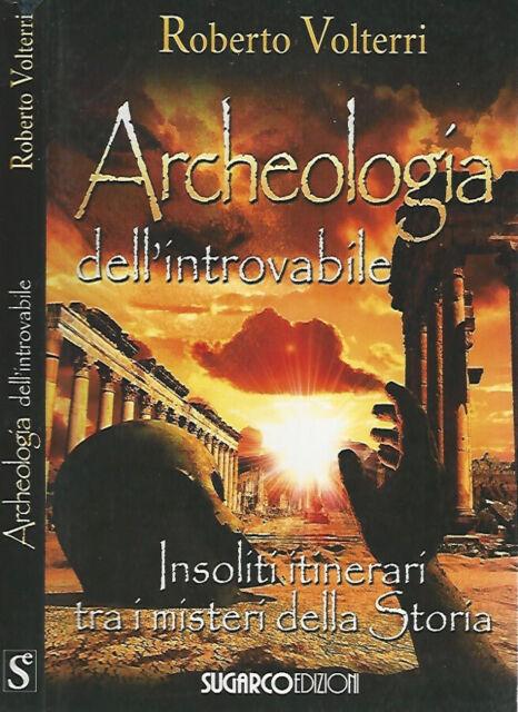 Archeologia dell'introvabile. Insoliti itinerari tra i misteri della Storia. Rob