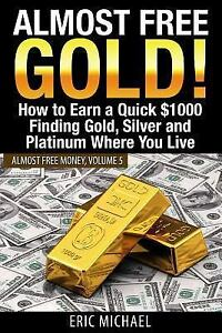 Almost Free Money Gold How To Earn A Quick 1000 Finding Silver And Platinum Where You Live By Eric Michael 2017 Paperback