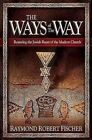 The Ways of the Way: Restoring the Jewish Roots of the Modern Church: An Examination of the History, Theology, and Worship Practice of the First Jewis Believers by Robert Raymond Fischer (Hardback, 2009)