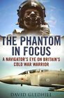 The Phantom in Focus: A Navigator's Eye on Britain's Cold War Warrior by David Gledhill (Paperback, 2014)