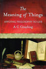 The Meaning of Things: Applying Philosophy to Life by A. C. Grayling (Hardback, 2001)