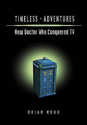 Timeless Adventures: How Doctor Who Conquered TV by Brian J. Robb Paperback