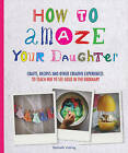 How to Amaze Your Daughter: Crafts, Recipes and Other Creative Experiences to Teach Her to See Gold in the Ordinary by Raphaele Vidaling (Paperback, 2015)