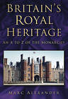 Britain's Royal Heritage: An A to Z of the Monarchy by Marc Alexander (Paperback, 2011)