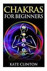 Chakras for Beginners: How to Balance, Strengthen, and Radiate the Inner You by Kate Clinton (Paperback / softback, 2015)
