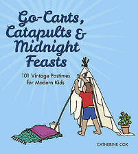 Go-Carts, Catapults and Midnight Feasts: 101 Vintage Pastimes for Modern Kids -