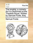 The Knights; A Comedy. as It Is Performed at the Theatres Royal. Written by Samuel Foote, Esq. by Samuel Foote (Paperback / softback, 2010)