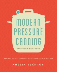 Modern Pressure Canning: Recipes and Techniques for Today's Home Canner: New