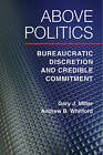 Above Politics: Bureaucratic Discretion and Credible Commitment by Andrew B. Whitford, Gary J. Miller (Paperback, 2016)