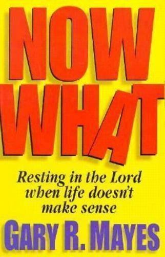 Now What! : Resting in the Lord When Life Doesn't Make Sense by Gary R. Mayes