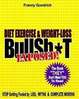 Diet, Exercise, & Weight-Loss Bullsh*t Exposed!  : Virtually Everything You're Told about Diets, Exercise, & Weight-Loss Is Wrong! by Franny Goodrich (Paperback / softback, 2012)