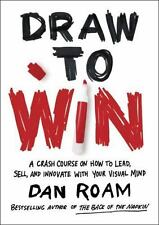 Draw to Win : Dan Roam's Crash Course on How to Lead, Sell, and Innovate with...