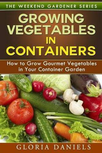 Growing Vegetables in Containers : How to Grow Gourmet Vegetables in Your Con...